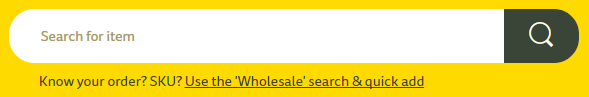 Under the search bar I've written a single line Know your order? SKU? Use the 'Wholesale' search & quick add